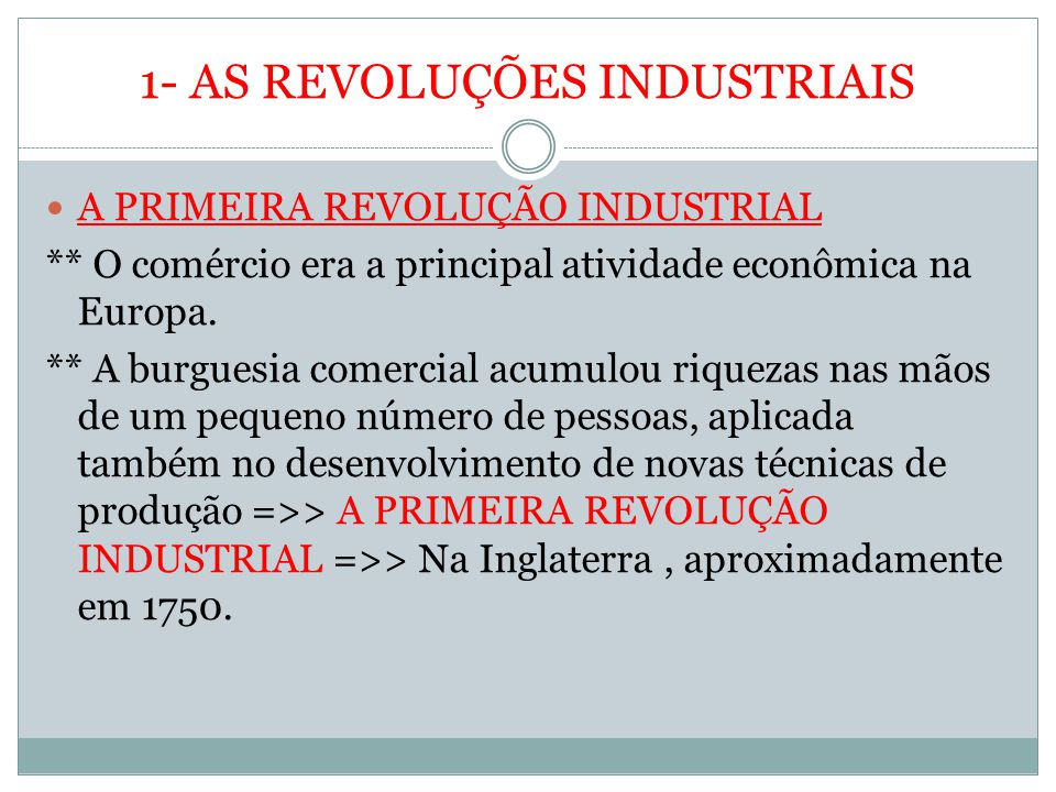 1- AS REVOLUÇÕES INDUSTRIAIS A PRIMEIRA REVOLUÇÃO INDUSTRIAL ** O comércio era a principal atividade econômica na Europa. ** A burguesia comercial acu