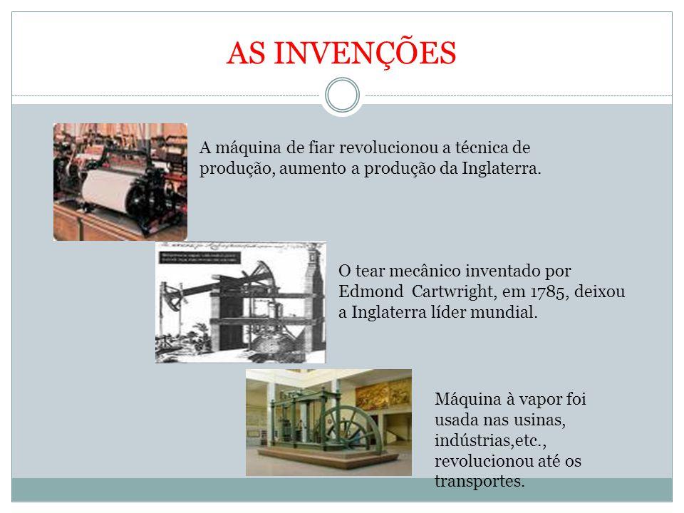 AS INVENÇÕES A máquina de fiar revolucionou a técnica de produção, aumento a produção da Inglaterra. O tear mecânico inventado por Edmond Cartwright,