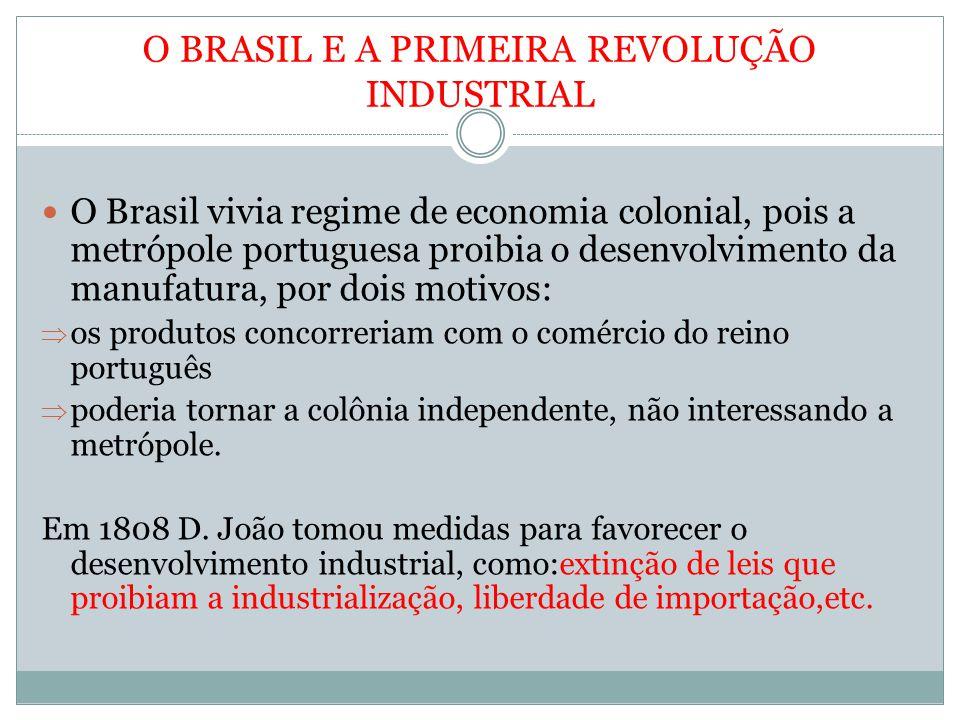 O BRASIL E A PRIMEIRA REVOLUÇÃO INDUSTRIAL O Brasil vivia regime de economia colonial, pois a metrópole portuguesa proibia o desenvolvimento da manufatura, por dois motivos: os produtos concorreriam com o comércio do reino português poderia tornar a colônia independente, não interessando a metrópole.