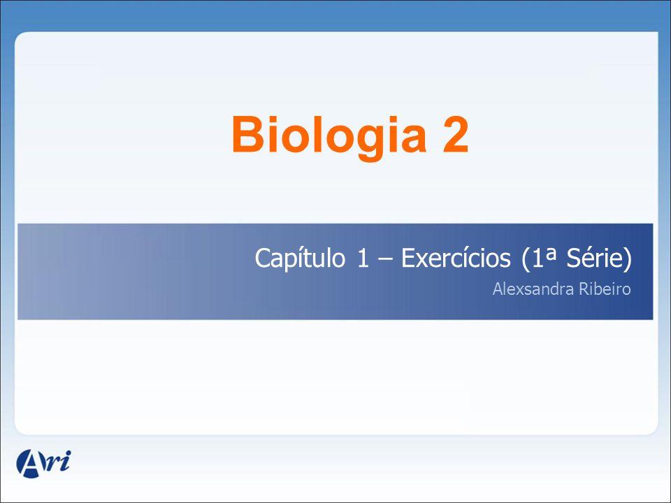 Biologia 2 Capítulo 1 – Exercícios (1ª Série) Alexsandra Ribeiro
