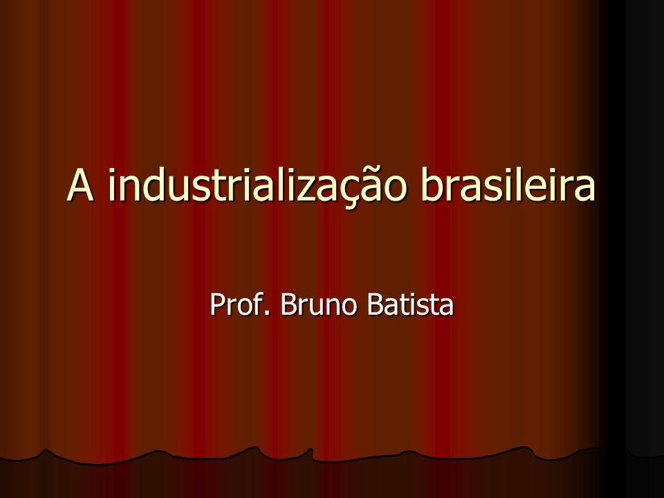 A industrialização brasileira Prof. Bruno Batista