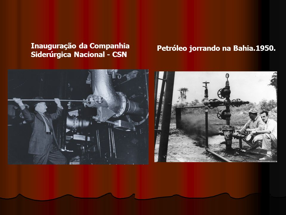 Inauguração da Companhia Siderúrgica Nacional - CSN Petróleo jorrando na Bahia.1950.