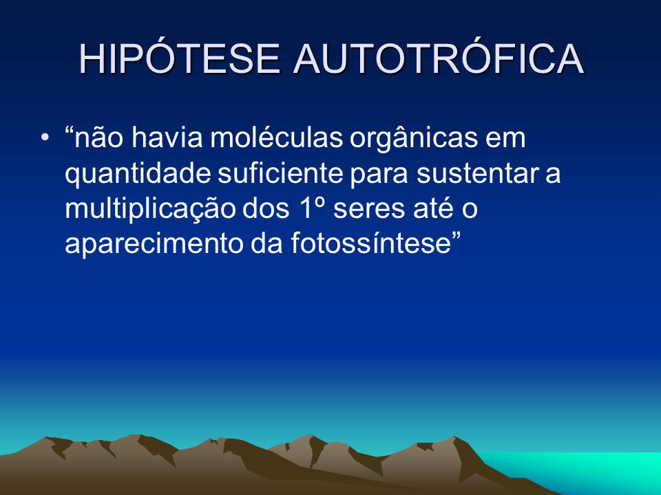 HIPÓTESE AUTOTRÓFICA não havia moléculas orgânicas em quantidade suficiente para sustentar a multiplicação dos 1º seres até o aparecimento da fotossíntese