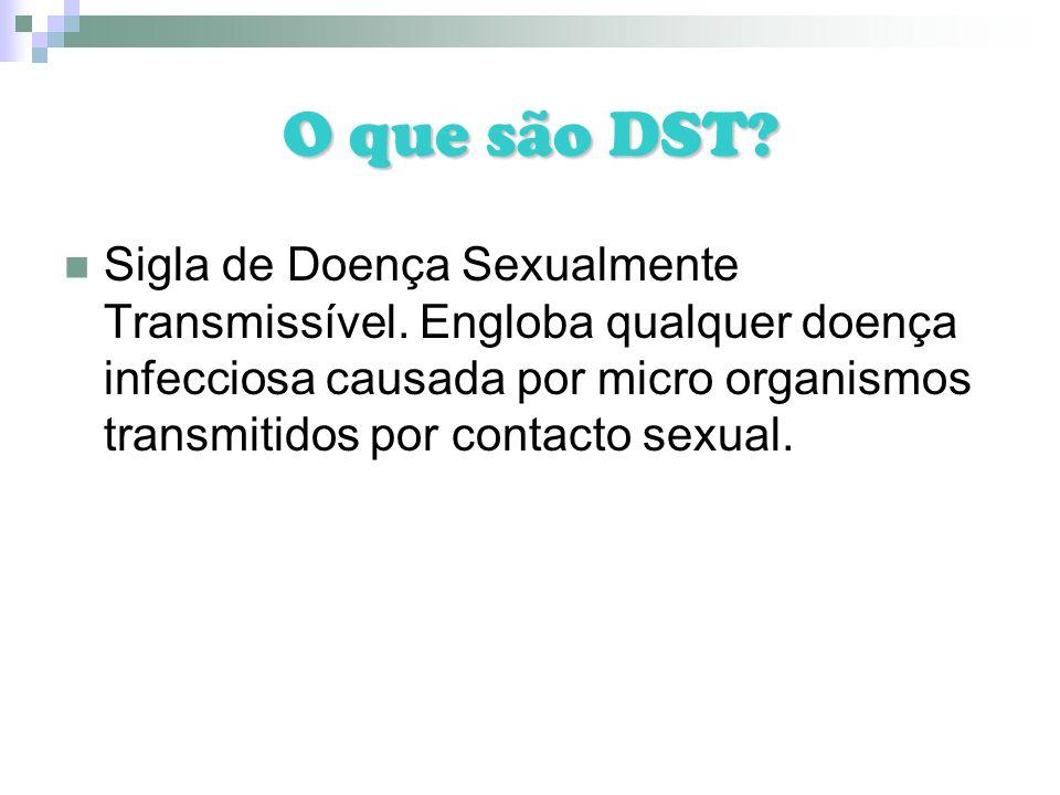 O que são DST? Sigla de Doença Sexualmente Transmissível. Engloba qualquer doença infecciosa causada por micro organismos transmitidos por contacto se