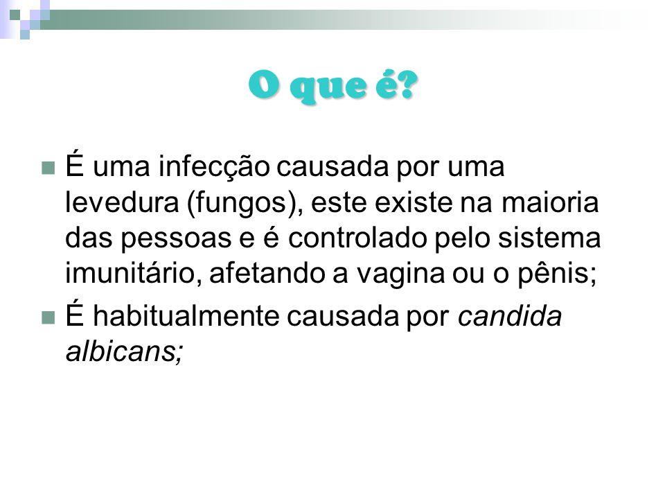 O que é? É uma infecção causada por uma levedura (fungos), este existe na maioria das pessoas e é controlado pelo sistema imunitário, afetando a vagin