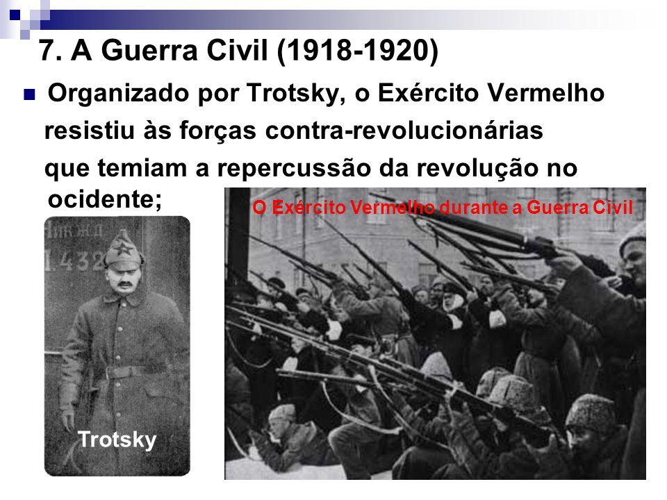 7. A Guerra Civil (1918-1920) Organizado por Trotsky, o Exército Vermelho resistiu às forças contra-revolucionárias que temiam a repercussão da revolu