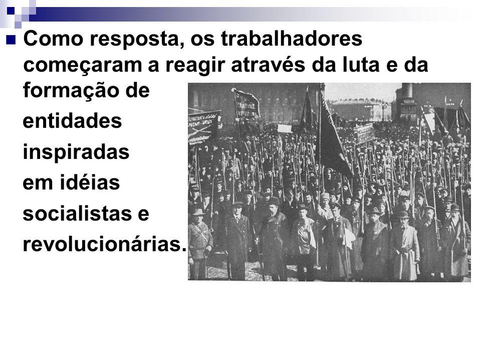 Como resposta, os trabalhadores começaram a reagir através da luta e da formação de entidades inspiradas em idéias socialistas e revolucionárias.