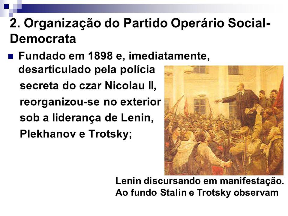 2. Organização do Partido Operário Social- Democrata Fundado em 1898 e, imediatamente, desarticulado pela polícia secreta do czar Nicolau II, reorgani