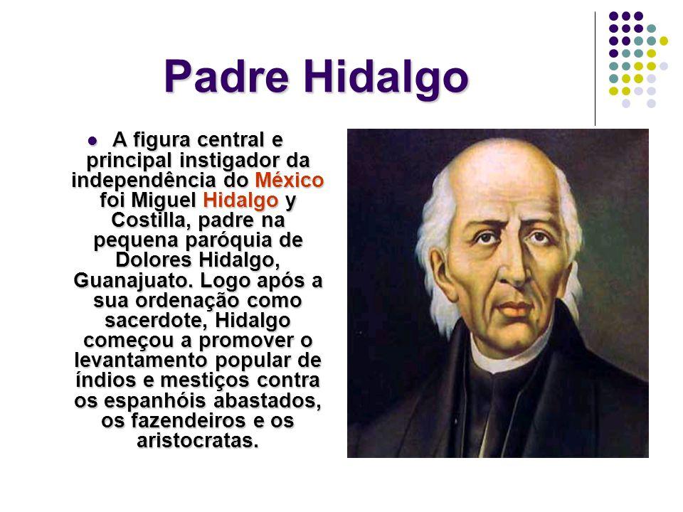 Padre Hidalgo A figura central e principal instigador da independência do México foi Miguel Hidalgo y Costilla, padre na pequena paróquia de Dolores Hidalgo, Guanajuato.