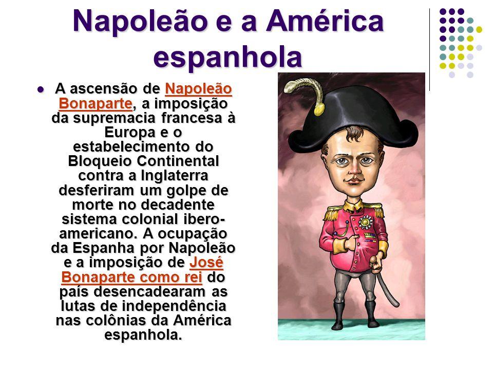 Napoleão e a América espanhola A ascensão de Napoleão Bonaparte, a imposição da supremacia francesa à Europa e o estabelecimento do Bloqueio Continental contra a Inglaterra desferiram um golpe de morte no decadente sistema colonial ibero- americano.