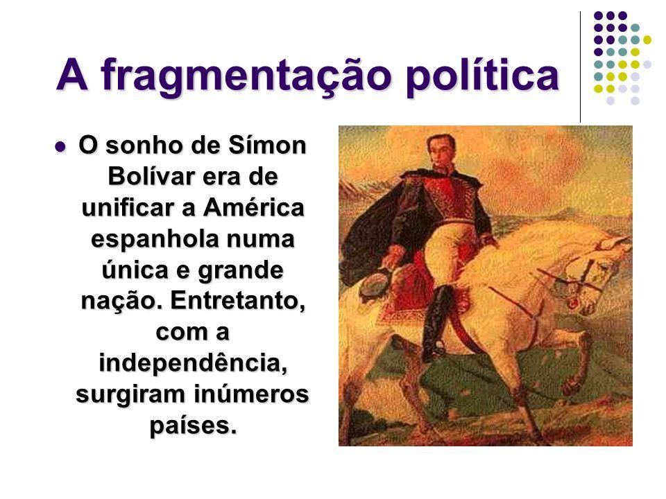 A fragmentação política O sonho de Símon Bolívar era de unificar a América espanhola numa única e grande nação.