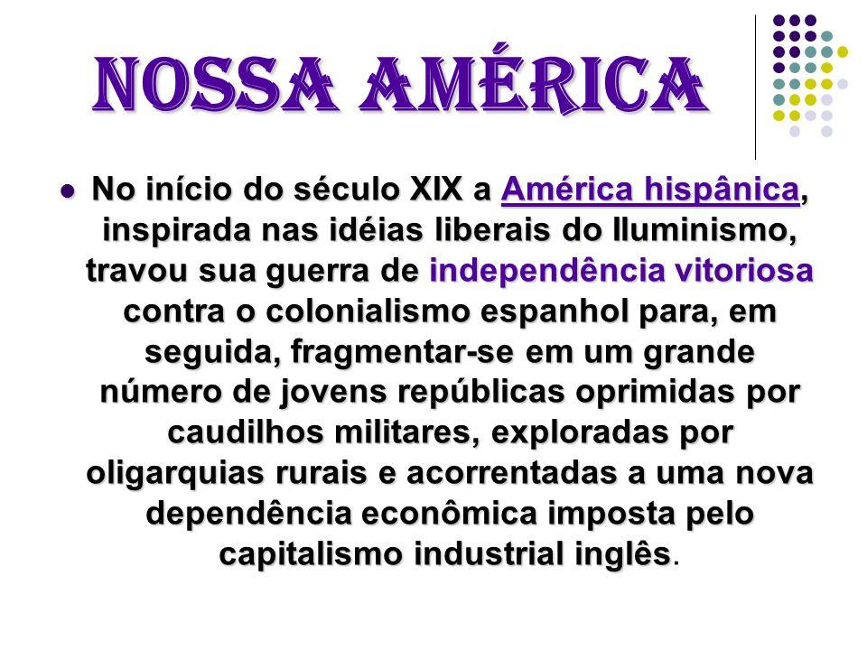 Nossa América No início do século XIX a América hispânica, inspirada nas idéias liberais do Iluminismo, travou sua guerra de independência vitoriosa contra o colonialismo espanhol para, em seguida, fragmentar-se em um grande número de jovens repúblicas oprimidas por caudilhos militares, exploradas por oligarquias rurais e acorrentadas a uma nova dependência econômica imposta pelo capitalismo industrial inglês No início do século XIX a América hispânica, inspirada nas idéias liberais do Iluminismo, travou sua guerra de independência vitoriosa contra o colonialismo espanhol para, em seguida, fragmentar-se em um grande número de jovens repúblicas oprimidas por caudilhos militares, exploradas por oligarquias rurais e acorrentadas a uma nova dependência econômica imposta pelo capitalismo industrial inglês.