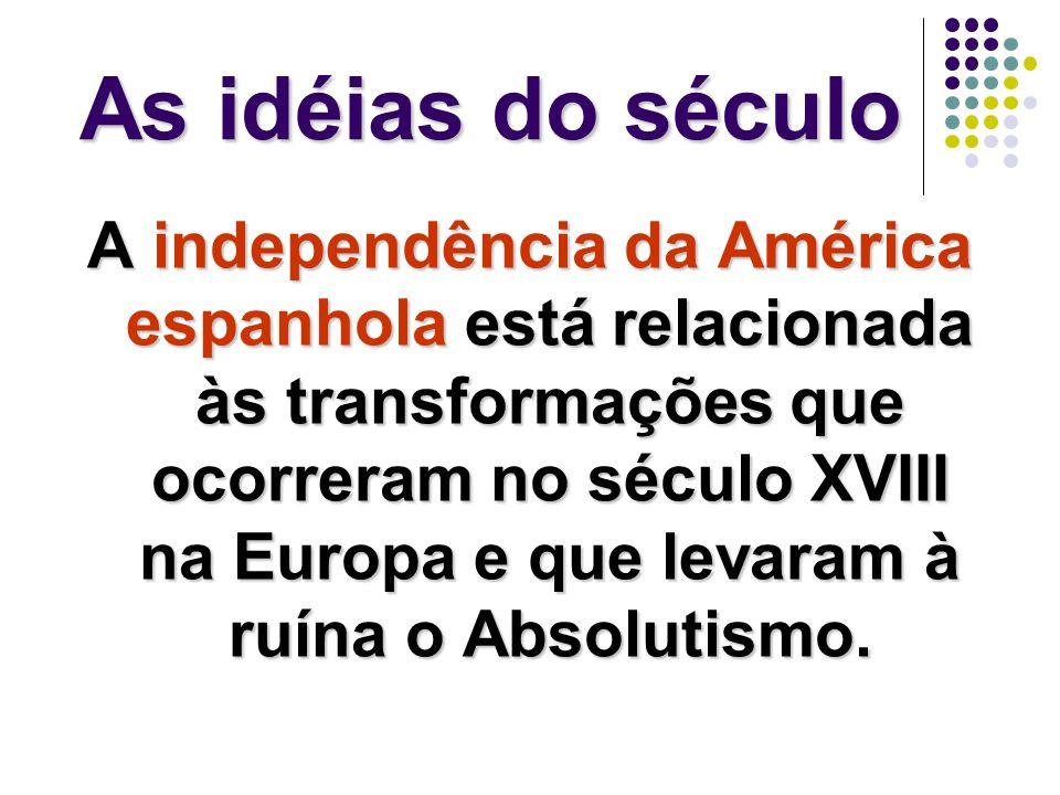 As idéias do século A independência da América espanhola está relacionada às transformações que ocorreram no século XVIII na Europa e que levaram à ruína o Absolutismo.