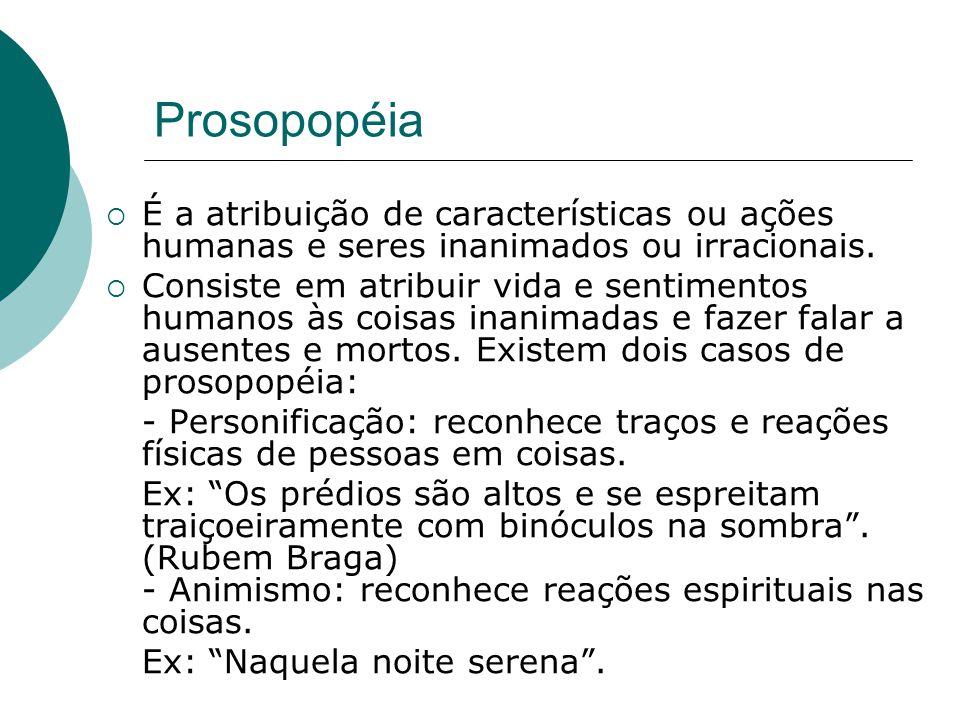 Prosopopéia É a atribuição de características ou ações humanas e seres inanimados ou irracionais. Consiste em atribuir vida e sentimentos humanos às c