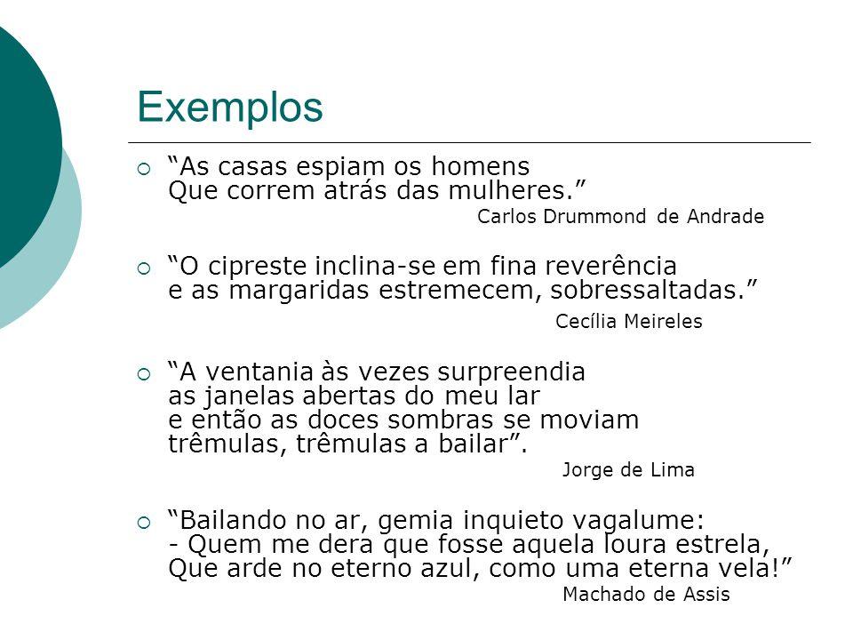 Exemplos As casas espiam os homens Que correm atrás das mulheres. Carlos Drummond de Andrade O cipreste inclina-se em fina reverência e as margaridas