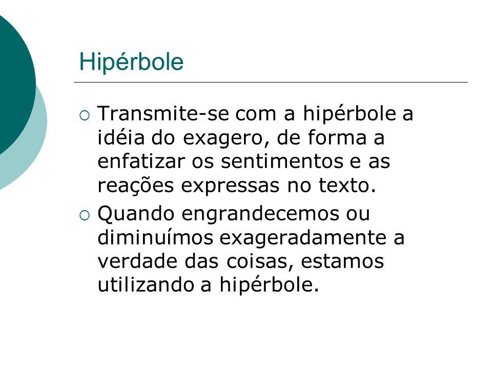 Hipérbole Transmite-se com a hipérbole a idéia do exagero, de forma a enfatizar os sentimentos e as reações expressas no texto. Quando engrandecemos o