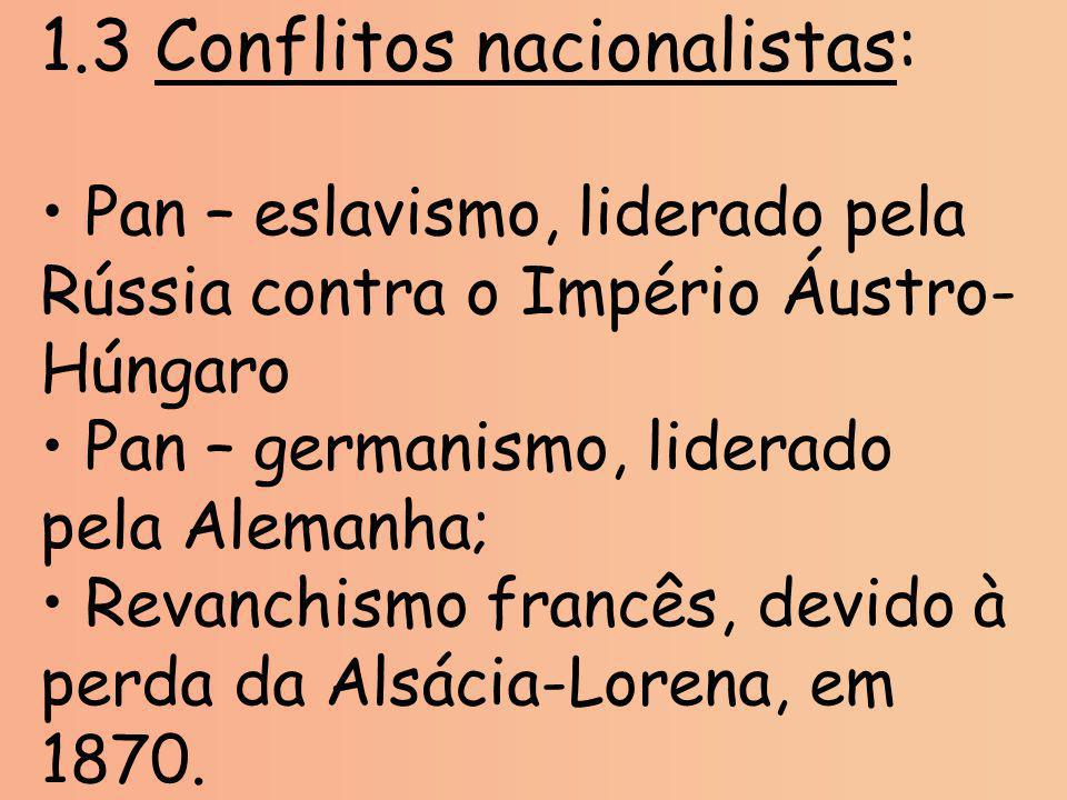 1.3 Conflitos nacionalistas: Pan – eslavismo, liderado pela Rússia contra o Império Áustro- Húngaro Pan – germanismo, liderado pela Alemanha; Revanchi