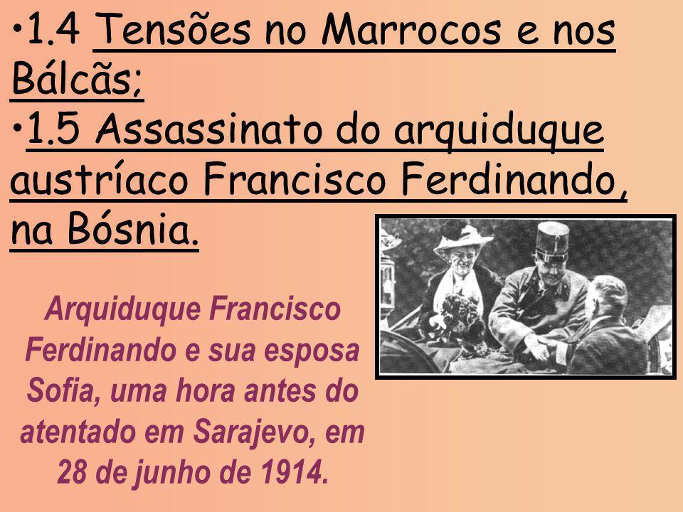 1.4 Tensões no Marrocos e nos Bálcãs; 1.5 Assassinato do arquiduque austríaco Francisco Ferdinando, na Bósnia. Arquiduque Francisco Ferdinando e sua e