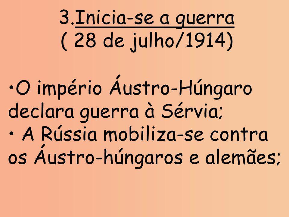 3.Inicia-se a guerra ( 28 de julho/1914) O império Áustro-Húngaro declara guerra à Sérvia; A Rússia mobiliza-se contra os Áustro-húngaros e alemães;