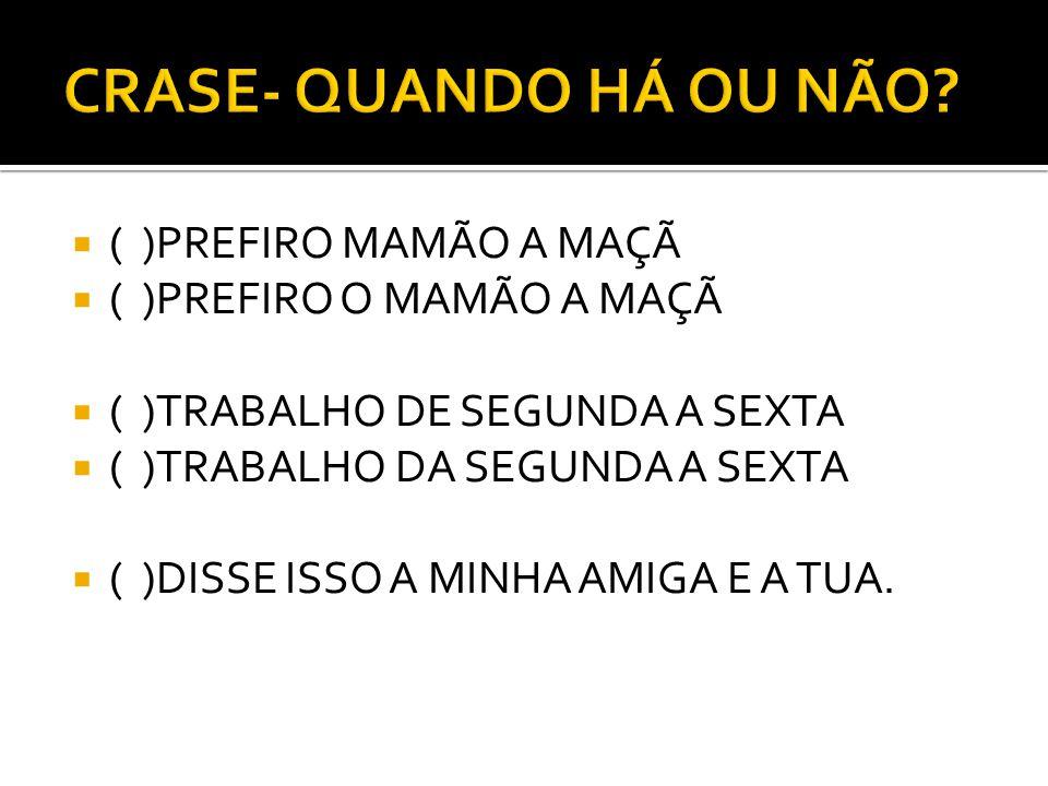 ( )PREFIRO MAMÃO A MAÇÃ ( )PREFIRO O MAMÃO A MAÇÃ ( )TRABALHO DE SEGUNDA A SEXTA ( )TRABALHO DA SEGUNDA A SEXTA ( )DISSE ISSO A MINHA AMIGA E A TUA.