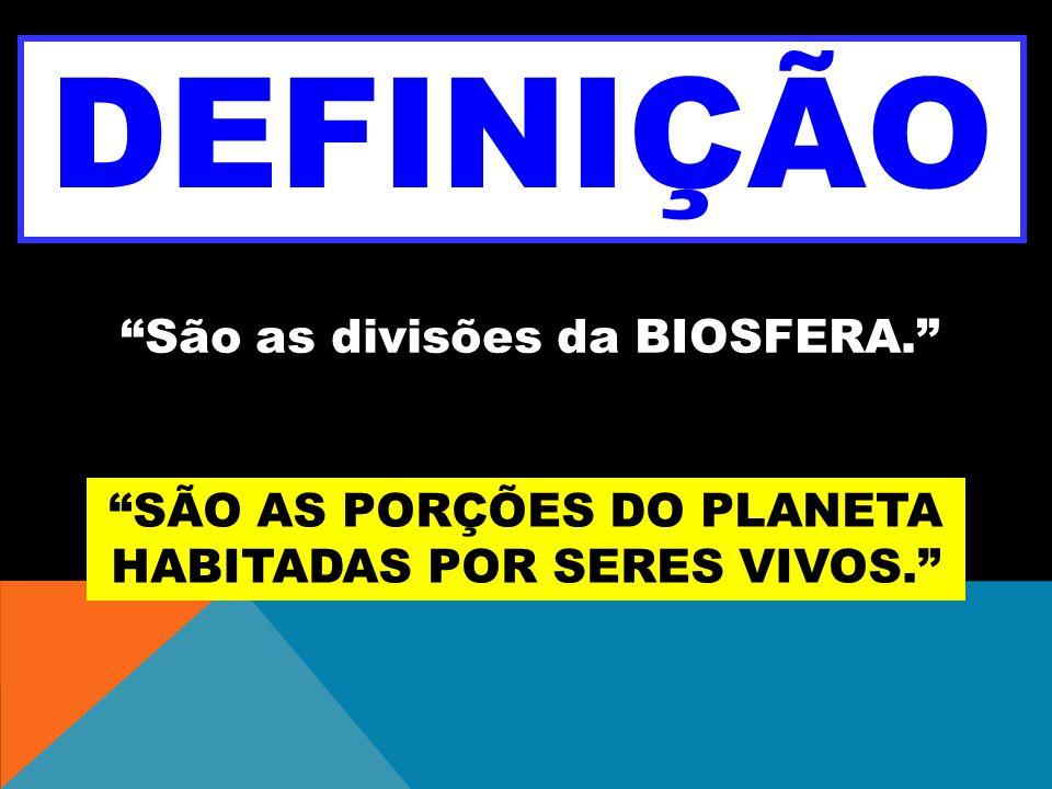 DEFINIÇÃO São as divisões da BIOSFERA. SÃO AS PORÇÕES DO PLANETA HABITADAS POR SERES VIVOS.