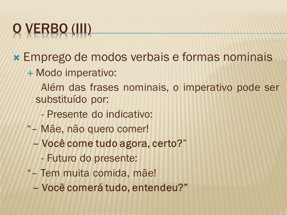 Emprego de modos verbais e formas nominais Modo imperativo: Além das frases nominais, o imperativo pode ser substituído por: - Presente do indicativo: