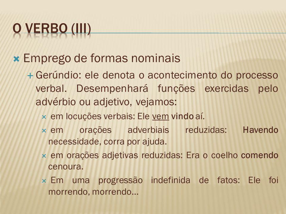 Emprego de formas nominais Gerúndio: ele denota o acontecimento do processo verbal. Desempenhará funções exercidas pelo advérbio ou adjetivo, vejamos: