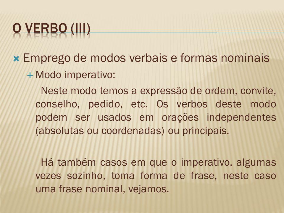 Emprego de modos verbais e formas nominais Modo imperativo: Neste modo temos a expressão de ordem, convite, conselho, pedido, etc. Os verbos deste mod