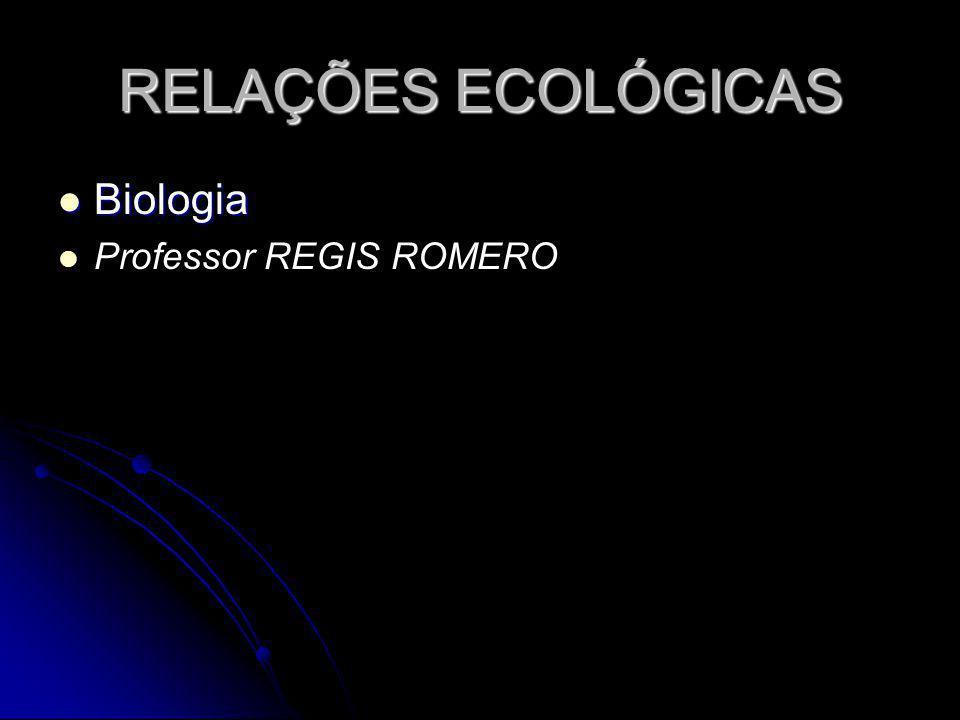 RELAÇÕES ECOLÓGICAS Biologia Biologia Professor REGIS ROMERO