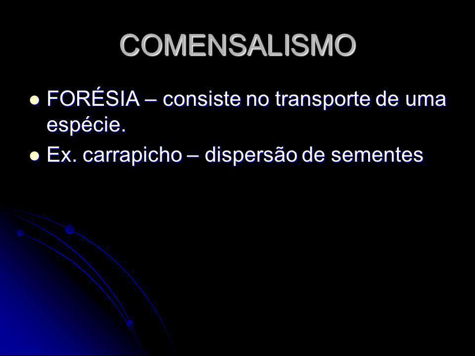 COMENSALISMO FORÉSIA – consiste no transporte de uma espécie. FORÉSIA – consiste no transporte de uma espécie. Ex. carrapicho – dispersão de sementes