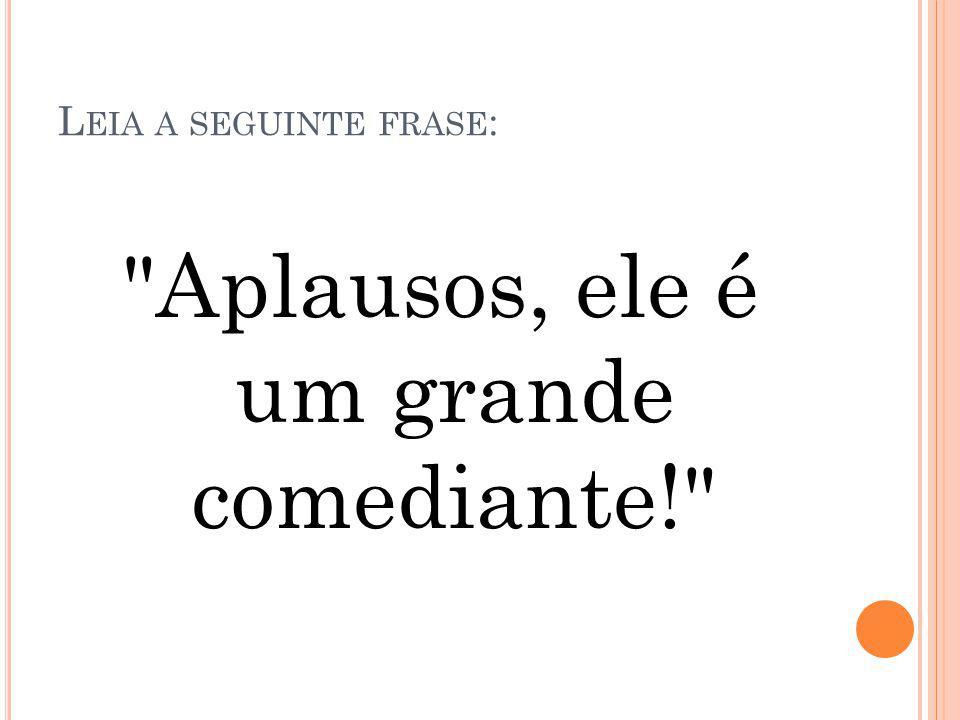 L EIA A SEGUINTE FRASE : Aplausos, ele é um grande comediante!