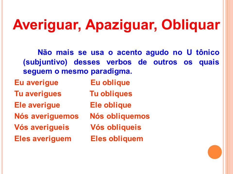 Averiguar, Apaziguar, Obliquar Não mais se usa o acento agudo no U tônico (subjuntivo) desses verbos de outros os quais seguem o mesmo paradigma.