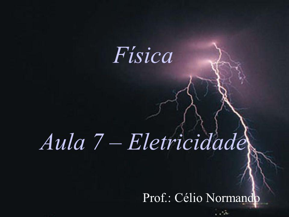 Física Aula 7 – Eletricidade Prof.: Célio Normando