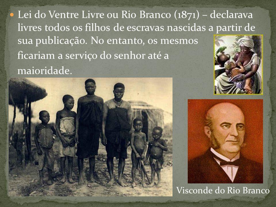Lei do Ventre Livre ou Rio Branco (1871) – declarava livres todos os filhos de escravas nascidas a partir de sua publicação. No entanto, os mesmos fic