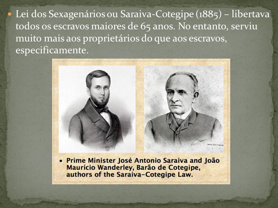 Lei dos Sexagenários ou Saraiva-Cotegipe (1885) – libertava todos os escravos maiores de 65 anos. No entanto, serviu muito mais aos proprietários do q