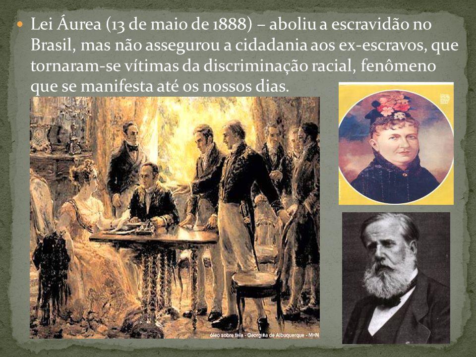 Lei Áurea (13 de maio de 1888) – aboliu a escravidão no Brasil, mas não assegurou a cidadania aos ex-escravos, que tornaram-se vítimas da discriminaçã