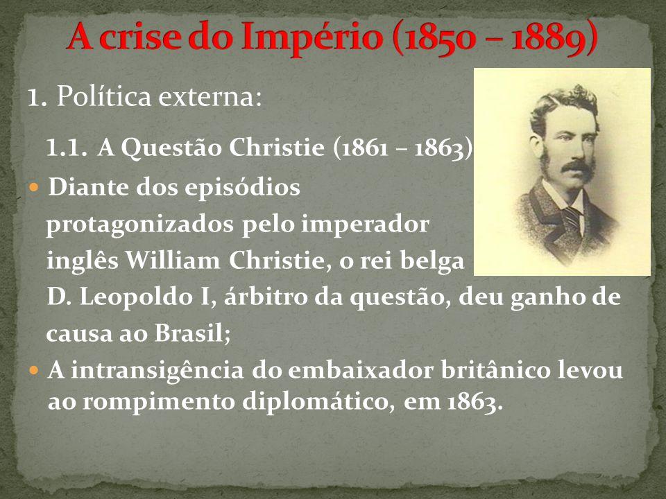 1. Política externa: 1.1. A Questão Christie (1861 – 1863) Diante dos episódios protagonizados pelo imperador inglês William Christie, o rei belga D.