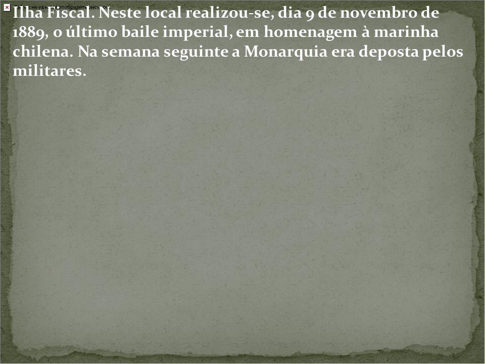 Ilha Fiscal. Neste local realizou-se, dia 9 de novembro de 1889, o último baile imperial, em homenagem à marinha chilena. Na semana seguinte a Monarqu