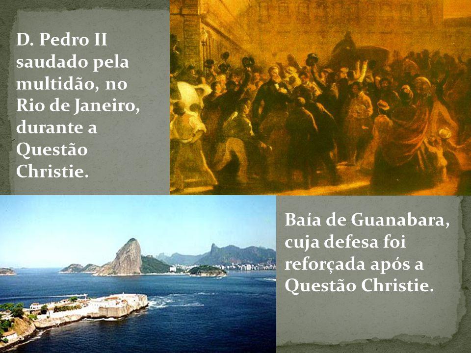 D. Pedro II saudado pela multidão, no Rio de Janeiro, durante a Questão Christie. Baía de Guanabara, cuja defesa foi reforçada após a Questão Christie