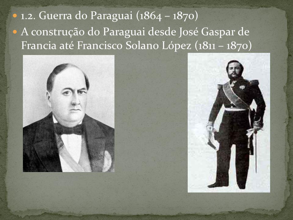 1.2. Guerra do Paraguai (1864 – 1870) A construção do Paraguai desde José Gaspar de Francia até Francisco Solano López (1811 – 1870)