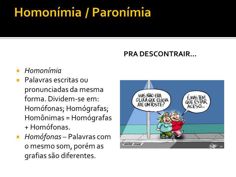 Homonímia Palavras escritas ou pronunciadas da mesma forma. Dividem-se em: Homófonas; Homógrafas; Homônimas = Homógrafas + Homófonas. Homófonas – Pala