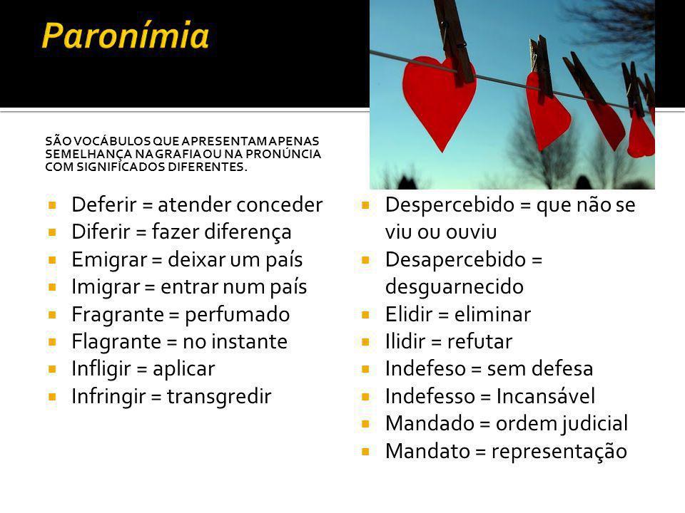 SÃO VOCÁBULOS QUE APRESENTAM APENAS SEMELHANÇA NA GRAFIA OU NA PRONÚNCIA COM SIGNIFICADOS DIFERENTES. Deferir = atender conceder Diferir = fazer difer