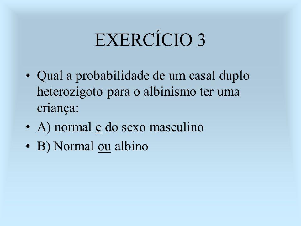 EXERCÍCIO 3 Qual a probabilidade de um casal duplo heterozigoto para o albinismo ter uma criança: A) normal e do sexo masculino B) Normal ou albino