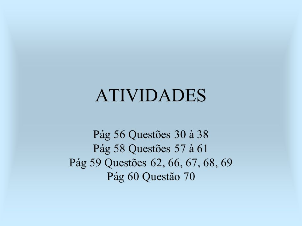 ATIVIDADES Pág 56 Questões 30 à 38 Pág 58 Questões 57 à 61 Pág 59 Questões 62, 66, 67, 68, 69 Pág 60 Questão 70