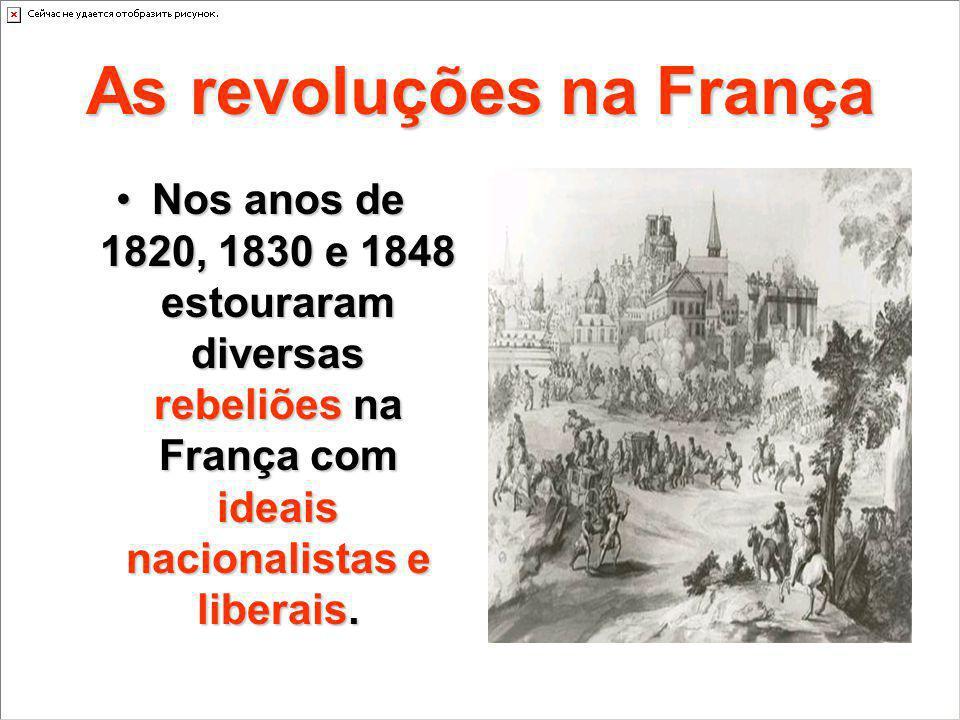As revoluções na França Nos anos de 1820, 1830 e 1848 estouraram diversas rebeliões na França com ideais nacionalistas e liberais.Nos anos de 1820, 18