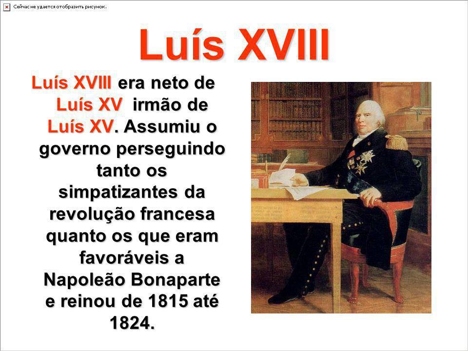 Luís XVIII Luís XVIII era neto de Luís XV irmão de Luís XV. Assumiu o governo perseguindo tanto os simpatizantes da revolução francesa quanto os que e