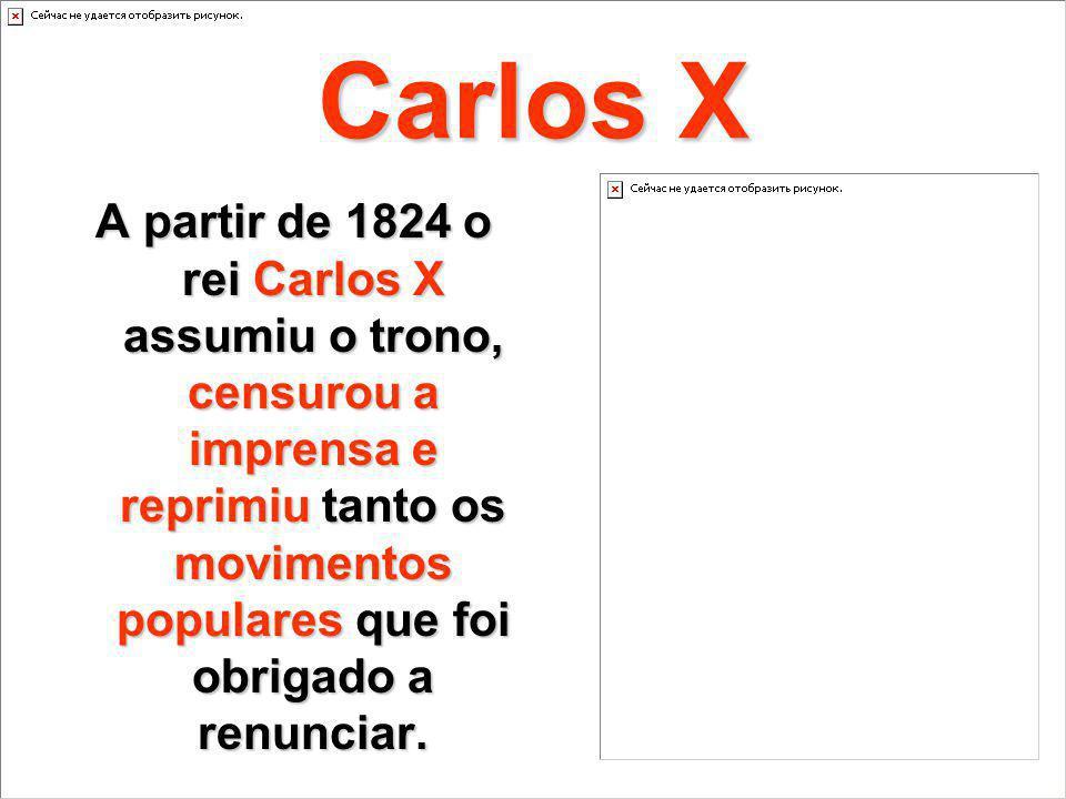 Carlos X A partir de 1824 o rei Carlos X assumiu o trono, censurou a imprensa e reprimiu tanto os movimentos populares que foi obrigado a renunciar.