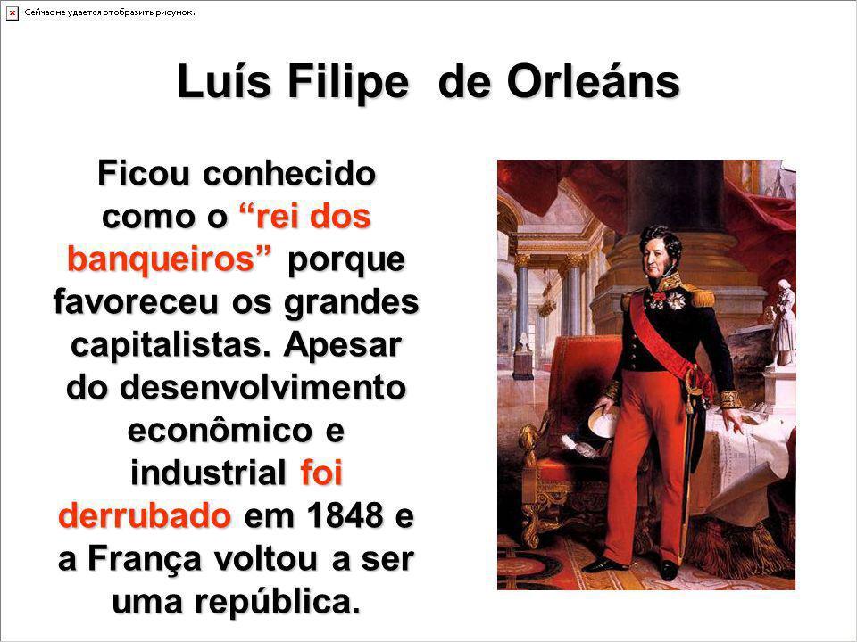 Luís Filipe de Orleáns Ficou conhecido como o rei dos banqueiros porque favoreceu os grandes capitalistas. Apesar do desenvolvimento econômico e indus
