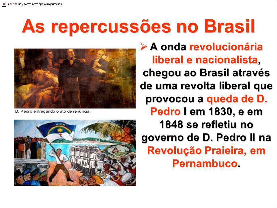 As repercussões no Brasil A onda revolucionária liberal e nacionalista, chegou ao Brasil através de uma revolta liberal que provocou a queda de D. Ped