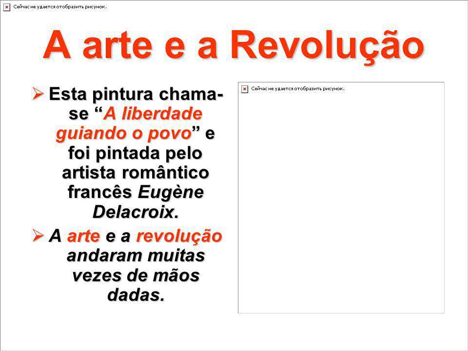 A arte e a Revolução Esta pintura chama- se A liberdade guiando o povo e foi pintada pelo artista romântico francês Eugène Delacroix. Esta pintura cha